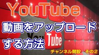 今更聞けないYouTubeの始め方 vol.2 動画をアップロードする